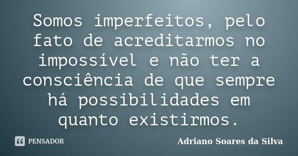 Somos imperfeitos, pelo fato de acreditarmos no impossível e não ter a consciência de que sempre há possibilidades em quanto existirmos.... Frase de Adriano Soares da Silva.