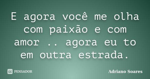 E agora você me olha com paixão e com amor .. agora eu to em outra estrada.... Frase de Adriano soares.