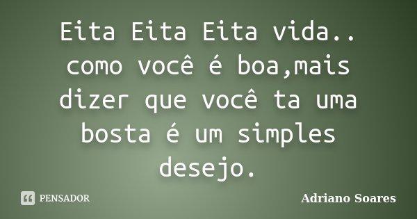 Eita Eita Eita vida.. como você é boa,mais dizer que você ta uma bosta é um simples desejo.... Frase de Adriano Soares.