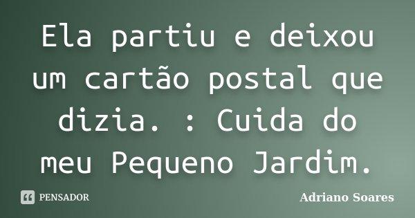 Ela partiu e deixou um cartão postal que dizia. : Cuida do meu Pequeno Jardim.... Frase de Adriano Soares.