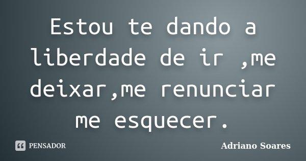 Estou te dando a liberdade de ir ,me deixar,me renunciar me esquecer.... Frase de Adriano soares.
