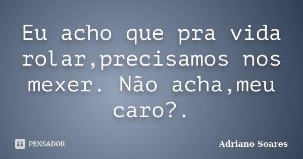 Eu acho que pra vida rolar,precisamos nos mexer. Não acha,meu caro?.... Frase de Adriano Soares.