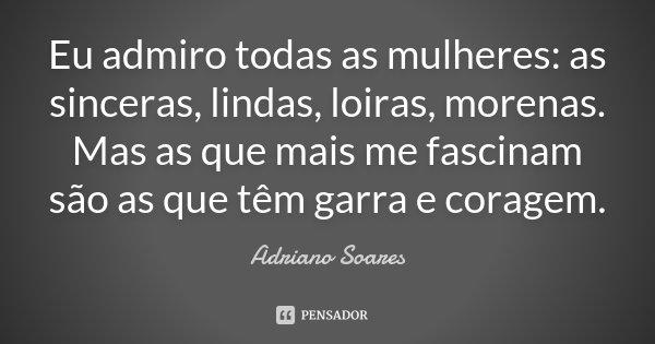 Eu admiro todas as mulheres: as sinceras, lindas, loiras, morenas. Mas as que mais me fascinam são as que têm garra e coragem.... Frase de Adriano soares.