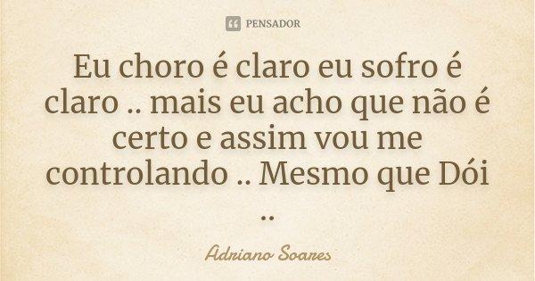 Eu choro é claro eu sofro é claro .. mais eu acho que não é certo e assim vou me controlando .. Mesmo que Dói ..... Frase de Adriano Soares.