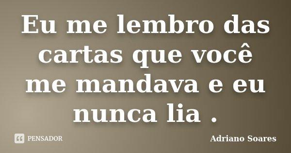 Eu me lembro das cartas que você me mandava e eu nunca lia .... Frase de Adriano Soares.