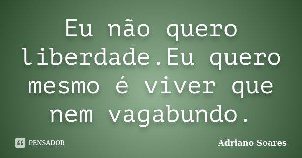 Eu não quero liberdade.Eu quero mesmo é viver que nem vagabundo.... Frase de Adriano Soares.