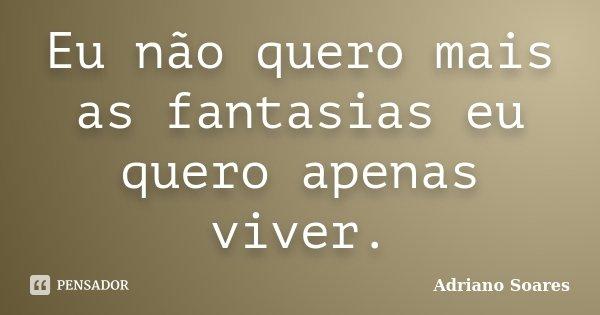 Eu não quero mais as fantasias eu quero apenas viver.... Frase de Adriano soares.