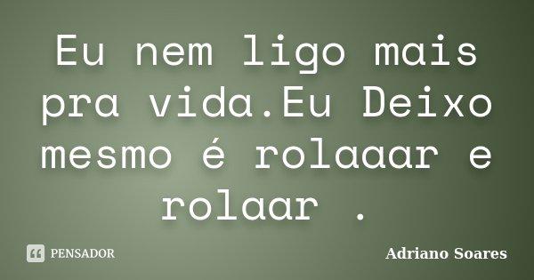 Eu nem ligo mais pra vida.Eu Deixo mesmo é rolaaar e rolaar .... Frase de Adriano Soares.