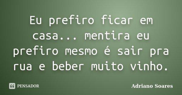 Eu prefiro ficar em casa... mentira eu prefiro mesmo é sair pra rua e beber muito vinho.... Frase de Adriano Soares.