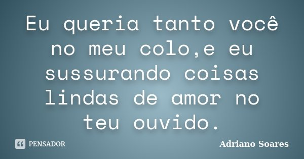 Eu queria tanto você no meu colo,e eu sussurando coisas lindas de amor no teu ouvido.... Frase de Adriano soares.