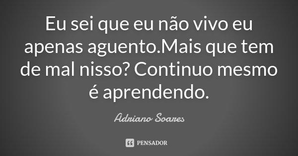 Eu sei que eu não vivo eu apenas aguento.Mais que tem de mal nisso? Continuo mesmo é aprendendo.... Frase de Adriano Soares.