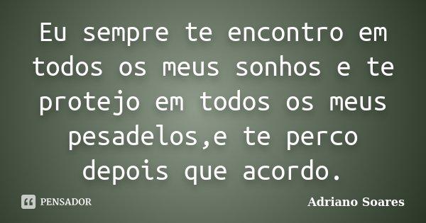 Eu sempre te encontro em todos os meus sonhos e te protejo em todos os meus pesadelos,e te perco depois que acordo.... Frase de Adriano soares.