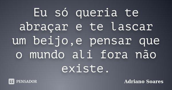 Eu só queria te abraçar e te lascar um beijo,e pensar que o mundo ali fora não existe.... Frase de Adriano soares.