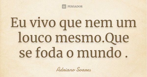 Eu vivo que nem um louco mesmo.Que se foda o mundo .... Frase de Adriano Soares.