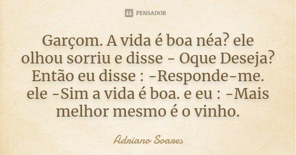 Garçom. A vida é boa néa? ele olhou sorriu e disse - Oque Deseja? Então eu disse : -Responde-me. ele -Sim a vida é boa. e eu : -Mais melhor mesmo é o vinho.... Frase de Adriano Soares.