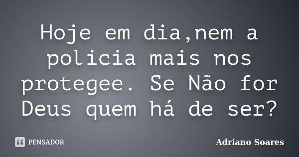 Hoje em dia,nem a policia mais nos protegee. Se Não for Deus quem há de ser?... Frase de Adriano Soares.