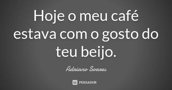 Hoje o meu café estava com o gosto do teu beijo.... Frase de Adriano Soares.