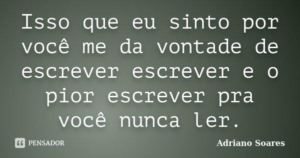 Isso que eu sinto por você me da vontade de escrever escrever e o pior escrever pra você nunca ler.... Frase de Adriano soares.