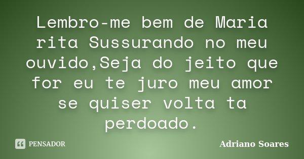 Lembro-me bem de Maria rita Sussurando no meu ouvido,Seja do jeito que for eu te juro meu amor se quiser volta ta perdoado.... Frase de Adriano Soares.