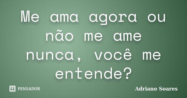 Me ama agora ou não me ame nunca, você me entende?... Frase de Adriano soares.