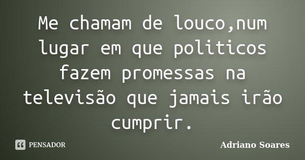 Me chamam de louco,num lugar em que politicos fazem promessas na televisão que jamais irão cumprir.... Frase de Adriano soares.