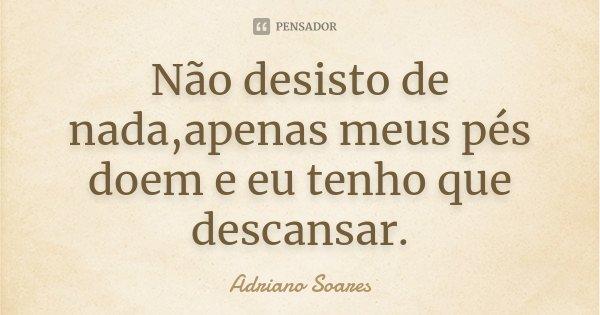 Não desisto de nada,apenas meus pés doem e eu tenho que descansar.... Frase de Adriano Soares.