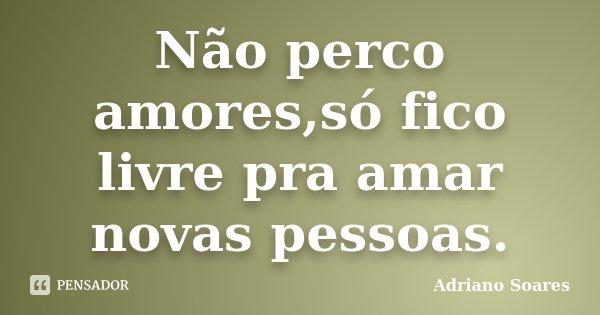 Não perco amores,só fico livre pra amar novas pessoas.... Frase de Adriano soares.