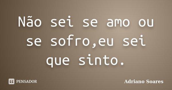 Não sei se amo ou se sofro,eu sei que sinto.... Frase de Adriano soares.