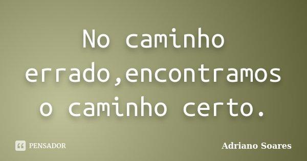 No caminho errado,encontramos o caminho certo.... Frase de Adriano Soares.