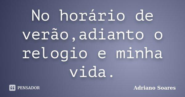 No horário de verão,adianto o relogio e minha vida.... Frase de Adriano soares.