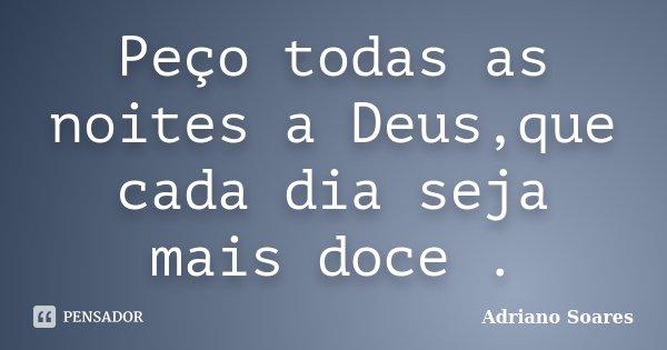 Peço todas as noites a Deus,que cada dia seja mais doce .... Frase de Adriano soares.