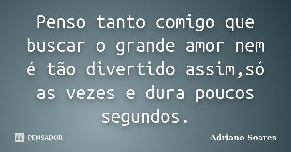 Penso tanto comigo que buscar o grande amor nem é tão divertido assim,só as vezes e dura poucos segundos.... Frase de Adriano soares.