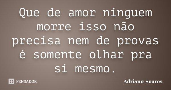 Que de amor ninguem morre isso não precisa nem de provas é somente olhar pra si mesmo.... Frase de Adriano soares.