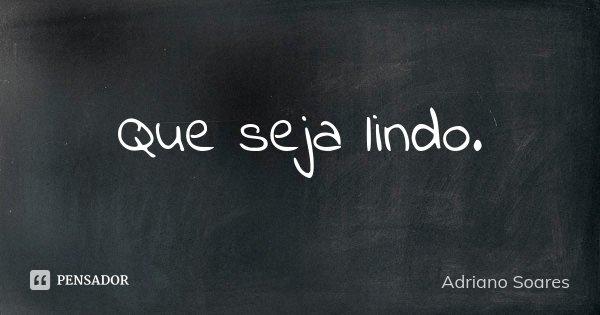 Que seja lindo.... Frase de Adriano Soares.