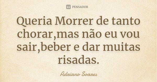 Queria Morrer de tanto chorar,mas não eu vou sair,beber e dar muitas risadas.... Frase de Adriano Soares.
