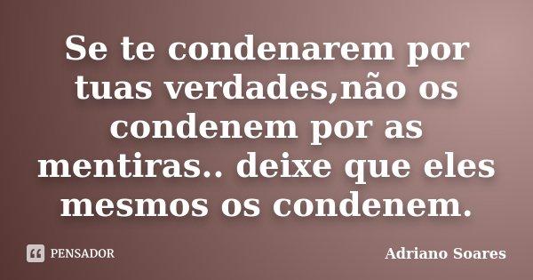 Se te condenarem por tuas verdades,não os condenem por as mentiras.. deixe que eles mesmos os condenem.... Frase de Adriano soares.