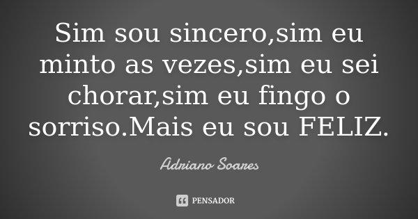 Sim sou sincero,sim eu minto as vezes,sim eu sei chorar,sim eu fingo o sorriso.Mais eu sou FELIZ.... Frase de Adriano Soares.