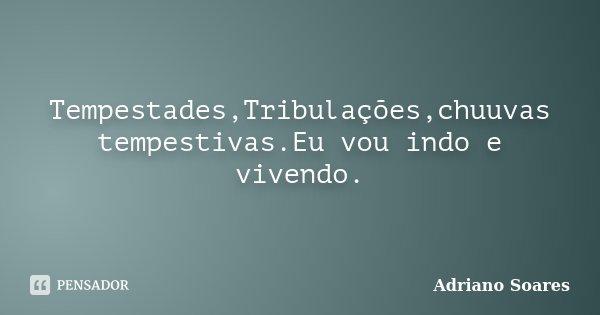Tempestades,Tribulações,chuuvas tempestivas.Eu vou indo e vivendo.... Frase de Adriano Soares.