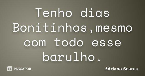Tenho dias Bonitinhos,mesmo com todo esse barulho.... Frase de Adriano Soares.