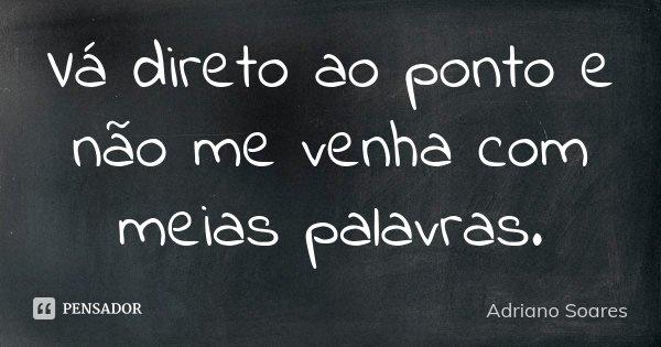 Vá direto ao ponto e não me venha com meias palavras.... Frase de Adriano Soares.