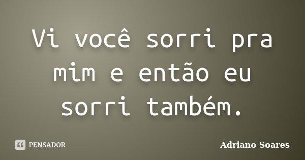 Vi você sorri pra mim e então eu sorri também.... Frase de Adriano Soares.