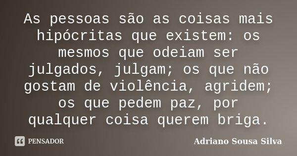 As pessoas são as coisas mais hipócritas que existem, os mesmos que odeiam ser julgados, julgam, os que não gostam de violência, agridem, os que pedem paz, por ... Frase de Adriano Sousa Silva.