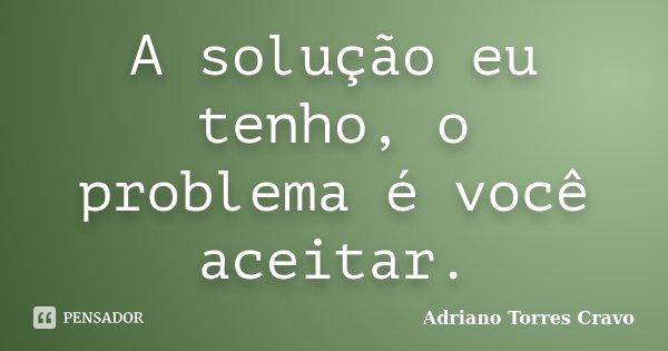 A solução eu tenho, o problema é você aceitar.... Frase de Adriano Torres Cravo.