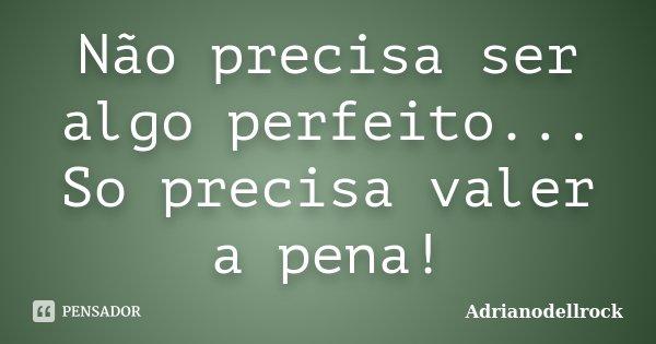 Não precisa ser algo perfeito... So precisa valer a pena!... Frase de Adrianodellrock.