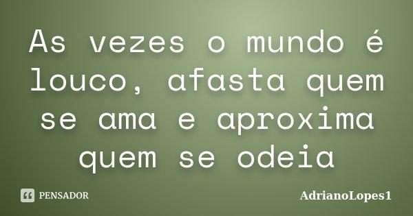 As vezes o mundo é louco, afasta quem se ama e aproxima quem se odeia... Frase de AdrianoLopes1.