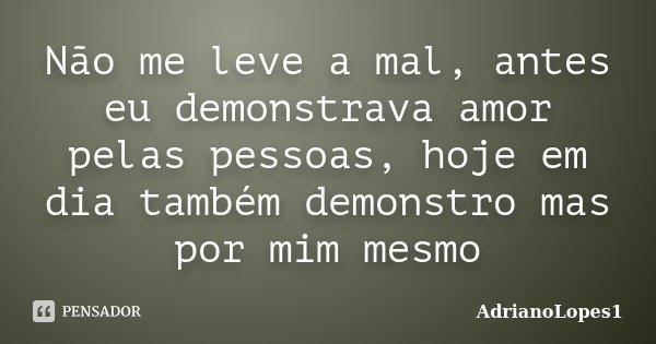 Não me leve a mal, antes eu demonstrava amor pelas pessoas, hoje em dia também demonstro mas por mim mesmo... Frase de AdrianoLopes1.