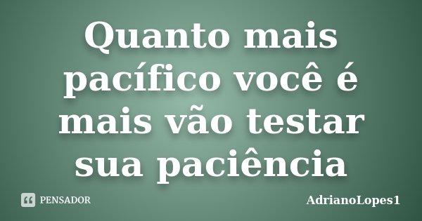 Quanto mais pacífico você é mais vão testar sua paciência... Frase de AdrianoLopes1.