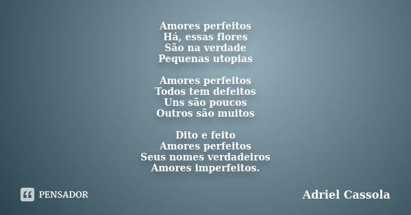 Amores perfeitos Há, essas flores São na verdade Pequenas utopias Amores perfeitos Todos tem defeitos Uns são poucos Outros são muitos Dito e feito Amores perfe... Frase de Adriel Cassola.