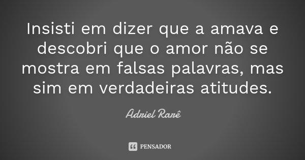 Insisti em dizer que a amava e descobri que o amor não se mostra em falsas palavras, mas sim em verdadeiras atitudes.... Frase de Adriel Rarê.