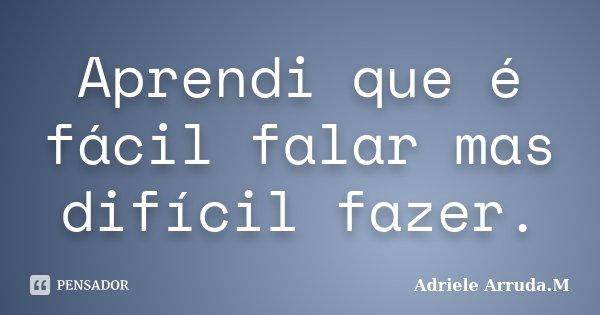 Aprendi que é fácil falar mas difícil fazer.... Frase de Adriele Arruda.M.